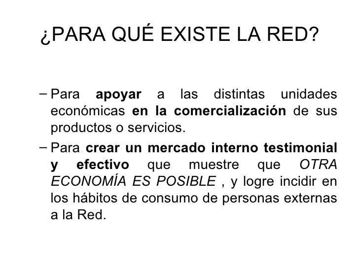 ¿PARA QUÉ EXISTE LA RED? <ul><ul><li>Para  apoyar  a las distintas unidades económicas  en la comercialización  de sus pro...