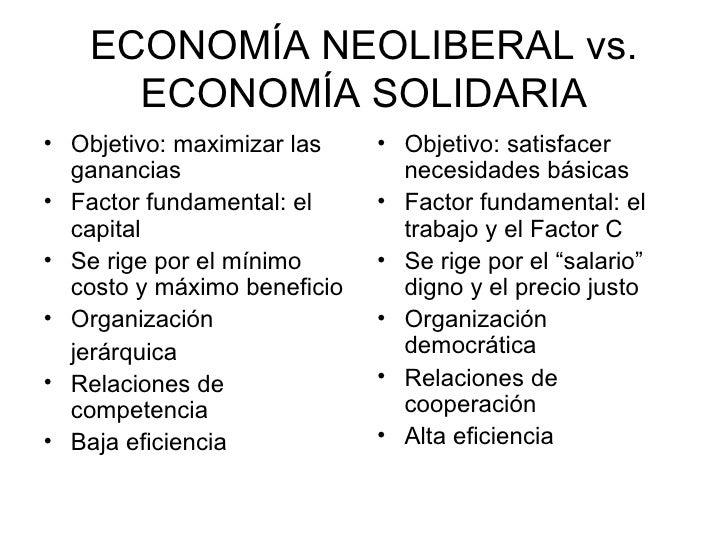 ECONOMÍA NEOLIBERAL vs. ECONOMÍA SOLIDARIA <ul><li>Objetivo: maximizar las ganancias </li></ul><ul><li>Factor fundamental:...