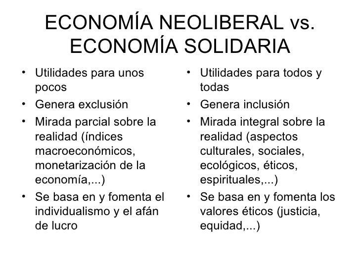 ECONOMÍA NEOLIBERAL vs. ECONOMÍA SOLIDARIA <ul><li>Utilidades para unos pocos </li></ul><ul><li>Genera exclusión </li></ul...