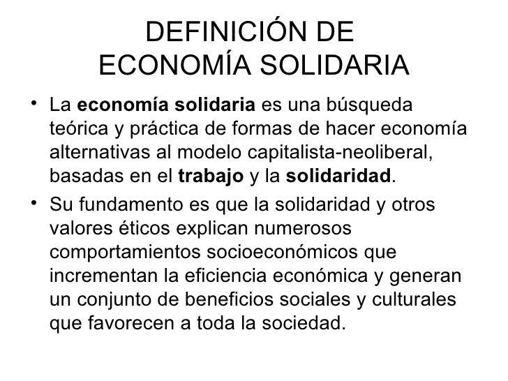 DEFINICIÓN DE  ECONOMÍA SOLIDARIA <ul><li>La  economía solidaria  es una búsqueda teórica y práctica de formas de hacer ec...