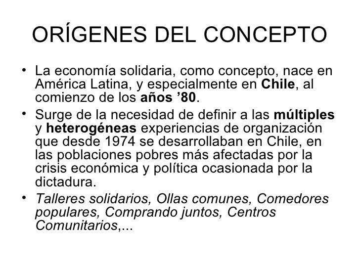 ORÍGENES DEL CONCEPTO <ul><li>La economía solidaria, como concepto, nace en América Latina, y especialmente en  Chile , al...