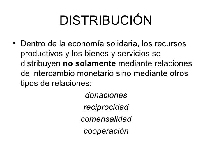 DISTRIBUCIÓN <ul><li>Dentro de la economía solidaria, los recursos productivos y los bienes y servicios se distribuyen  no...