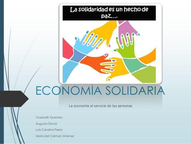 ECONOMÍA SOLIDARIA La economía al servicio de las personas Yosabeth Guerrero  Augusto David Lais Carolina Perez María del ...