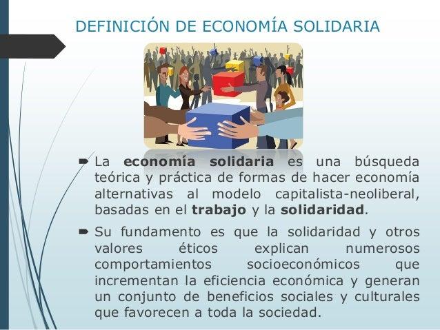 DEFINICIÓN DE ECONOMÍA SOLIDARIA   La economía solidaria es una búsqueda teórica y práctica de formas de hacer economía a...