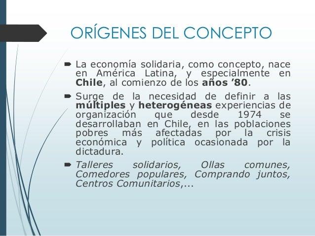 ORÍGENES DEL CONCEPTO  La economía solidaria, como concepto, nace en América Latina, y especialmente en Chile, al comienz...