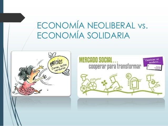 ECONOMÍA NEOLIBERAL vs. ECONOMÍA SOLIDARIA