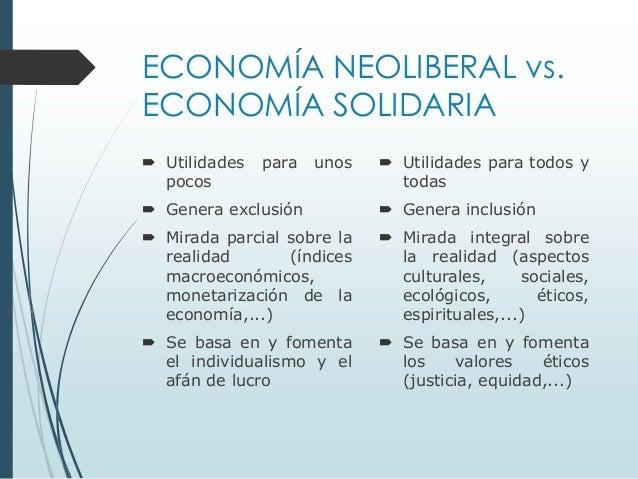 ECONOMÍA NEOLIBERAL vs. ECONOMÍA SOLIDARIA  Utilidades pocos  para  unos   Utilidades para todos y todas   Genera exclu...