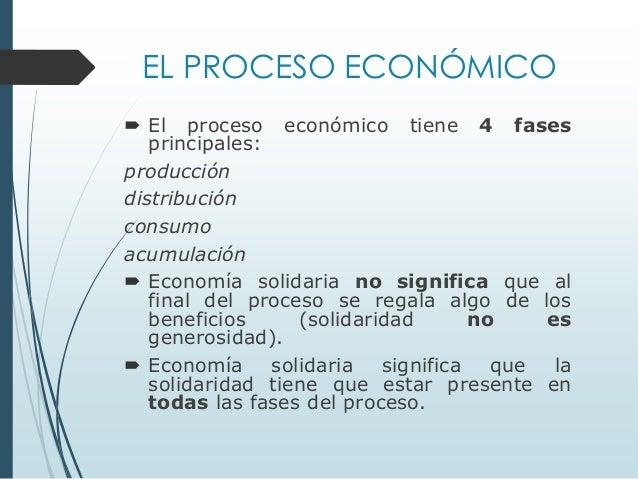 EL PROCESO ECONÓMICO  El proceso económico tiene 4 fases principales: producción distribución consumo acumulación  Econo...