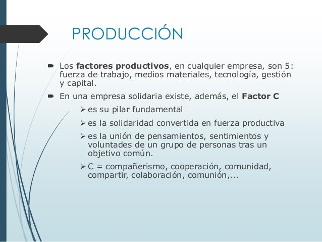 PRODUCCIÓN  Los factores productivos, en cualquier empresa, son 5: fuerza de trabajo, medios materiales, tecnología, gest...
