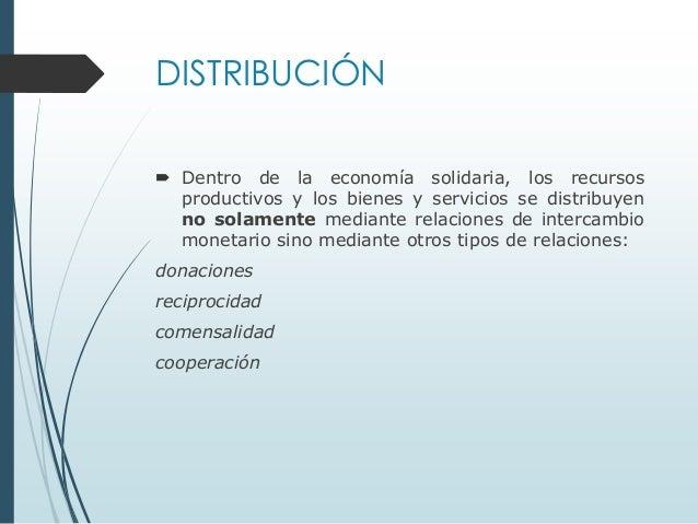 DISTRIBUCIÓN  Dentro de la economía solidaria, los recursos productivos y los bienes y servicios se distribuyen no solame...