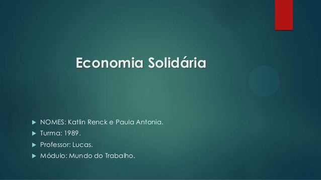 Economia Solidária  NOMES: Katlin Renck e Paula Antonia.  Turma: 1989.  Professor: Lucas.  Módulo: Mundo do Trabalho.