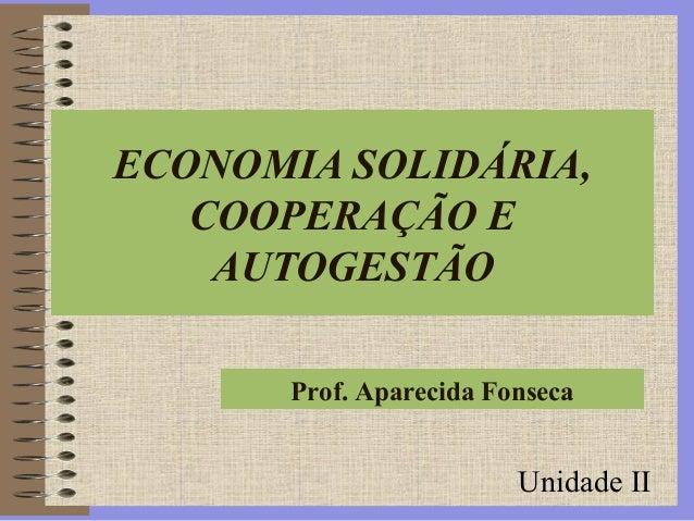 Prof. Aparecida Fonseca ECONOMIA SOLIDÁRIA, COOPERAÇÃO E AUTOGESTÃO Unidade II