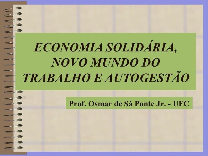 ECONOMIA SOLIDÁRIA, NOVO MUNDO DO TRABALHO E AUTOGESTÃO Prof. Osmar de Sá Ponte Jr. - UFC