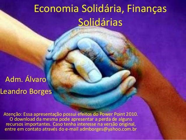 Economia Solidária, Finanças  Solidárias  Adm. Álvaro  Leandro Borges  Atenção: Essa apresentação possui efeitos do Power ...