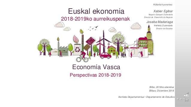 Economía Vasca Perspectivas 2018-2019 Hizlaria/k ponentes: Xabier Egibar Negozio Garapen Zuzendaria Director de Desarrollo...
