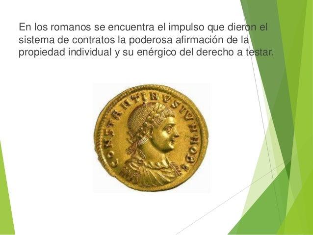 En los romanos se encuentra el impulso que dieron el sistema de contratos la poderosa afirmación de la propiedad individua...