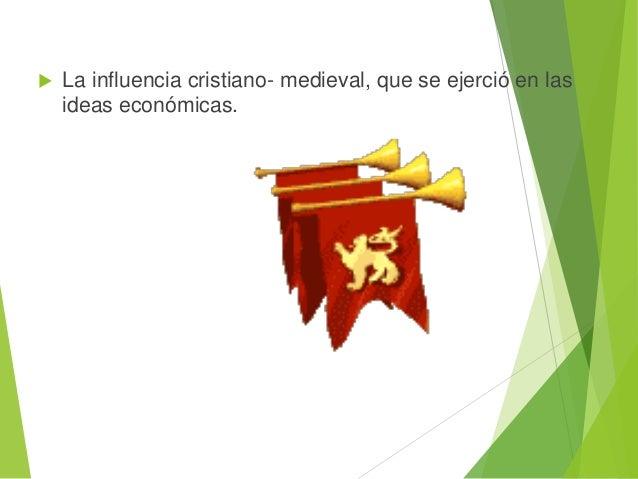  La influencia cristiano- medieval, que se ejerció en las ideas económicas.