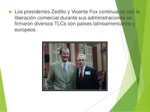  Los presidentes Zedillo y Vicente Fox continuaron con la liberación comercial durante sus administraciones se firmaron d...