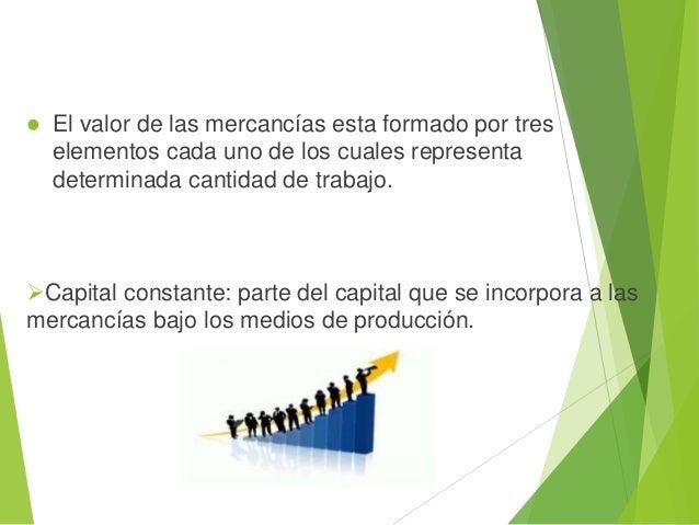  Capital variable(V): capital que se invierte en comprar fuerza de trabajo es decir representa el salario de los obreros....