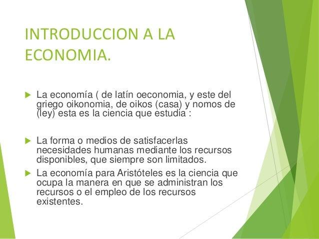 INTRODUCCION A LA ECONOMIA.  La economía ( de latín oeconomia, y este del griego oikonomia, de oikos (casa) y nomos de (l...