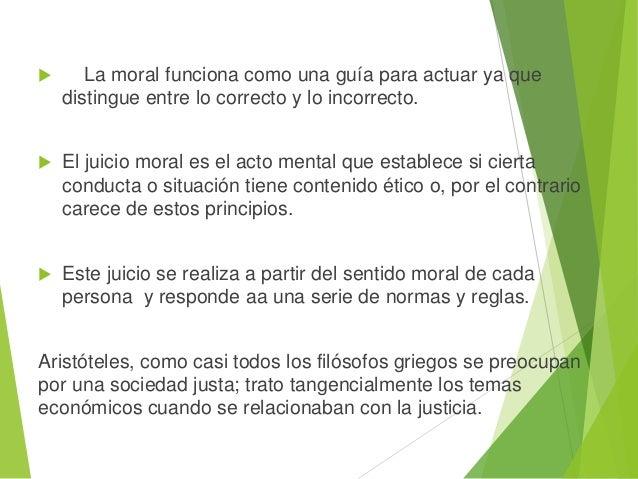  La moral funciona como una guía para actuar ya que distingue entre lo correcto y lo incorrecto.  El juicio moral es el ...