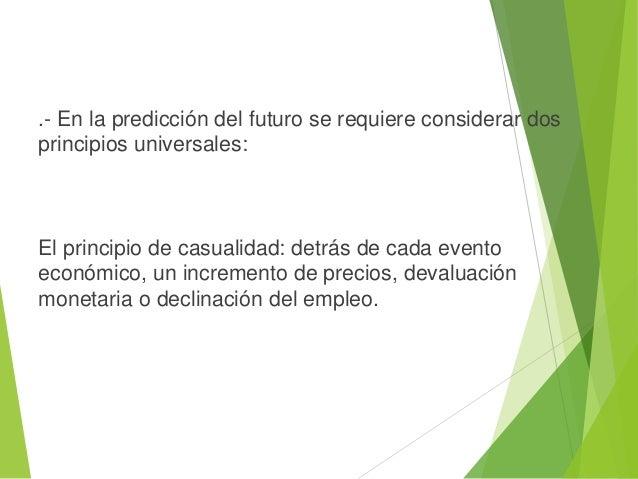 .- En la predicción del futuro se requiere considerar dos principios universales: El principio de casualidad: detrás de ca...