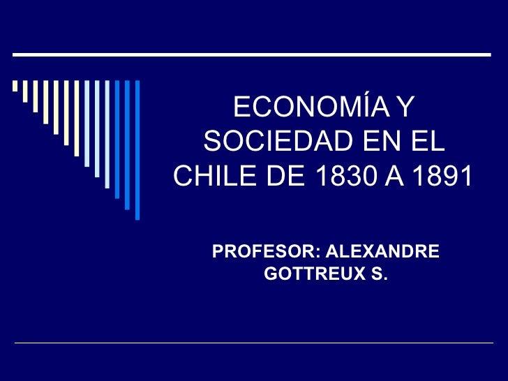ECONOMÍA Y SOCIEDAD EN EL CHILE DE 1830 A 1891 PROFESOR: ALEXANDRE GOTTREUX S.