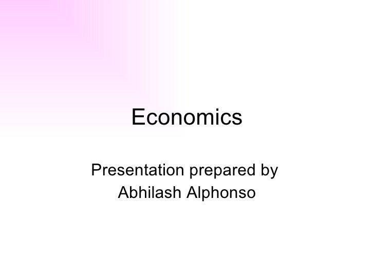 Economics Presentation prepared by  Abhilash Alphonso