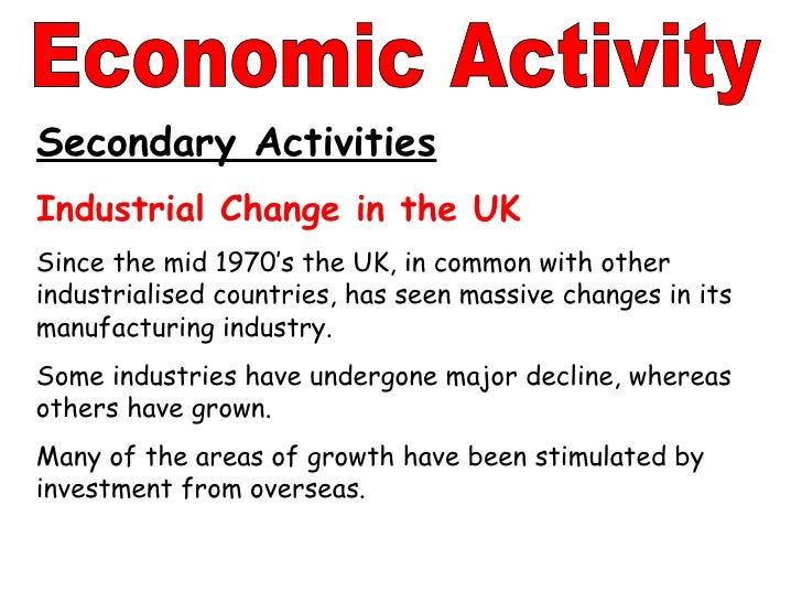 Secondary Activities Industrial Change in the UK Since the mid 1970's the UK, in common with other industrialised countrie...