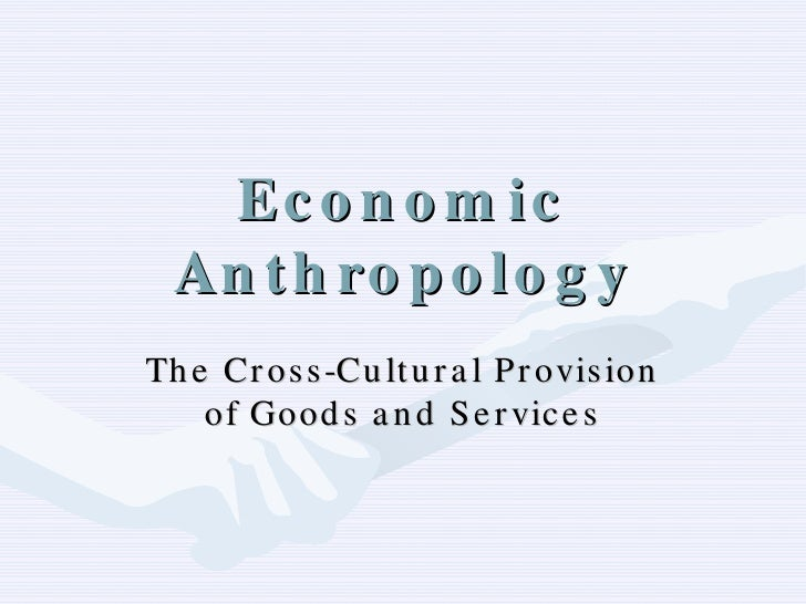 Economic Anthropology The Cross-Cultural Provision of Goods and Services