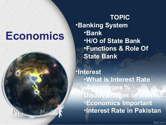 Economics TOPIC •Banking System •Bank •H/O of State Bank •Functions & Role Of State Bank •Interest •What is Interest Rate ...