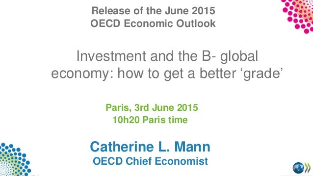 Investment and the B- global economy: how to get a better 'grade' Paris, 3rd June 2015 10h20 Paris time Catherine L. Mann ...