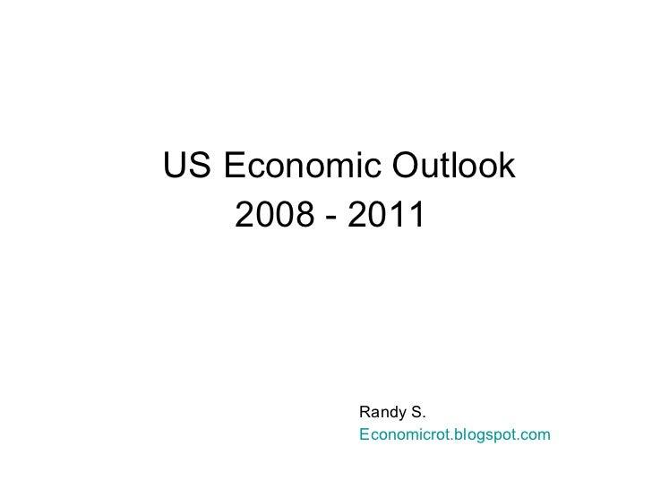 US Economic Outlook 2008 - 2011 Randy S. Economicrot . blogspot .com