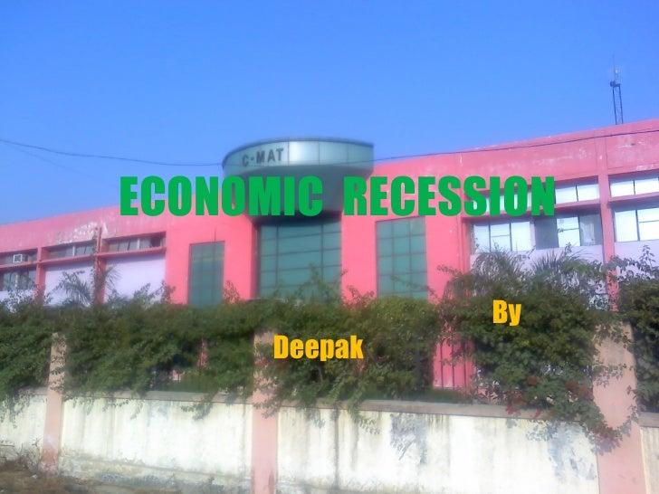 ECONOMIC  RECESSION By  Deepak