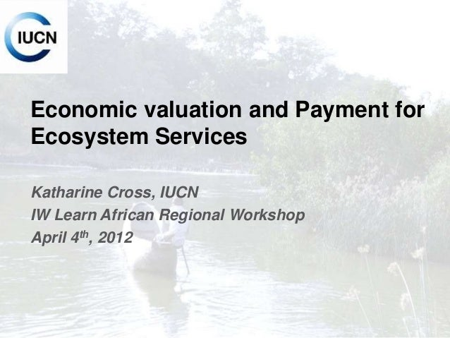 INTERNATIONAL UNION FOR CONSERVATION OF NATURE Economic valuation and Payment for Ecosystem Services Katharine Cross, IUCN...