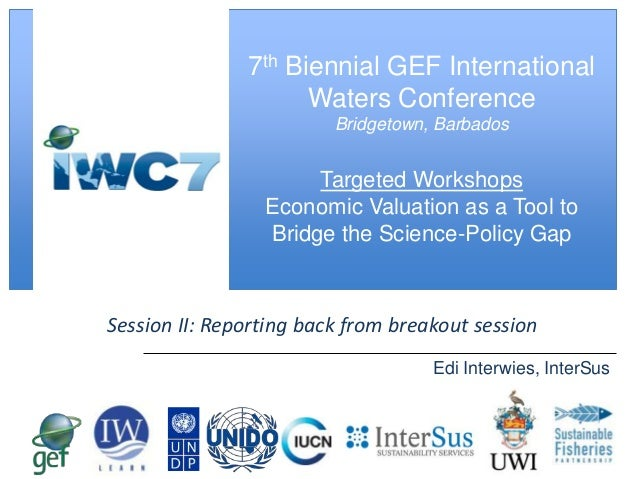 [ Slide Title ]  7th Biennial GEF International Waters Conference Bridgetown, Barbados  Targeted Workshops Economic Valuat...