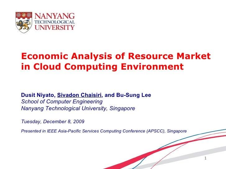Economic Analysis of Resource Market in Cloud Computing Environment Dusit Niyato,  Sivadon Chaisiri , and Bu-Sung Lee Scho...