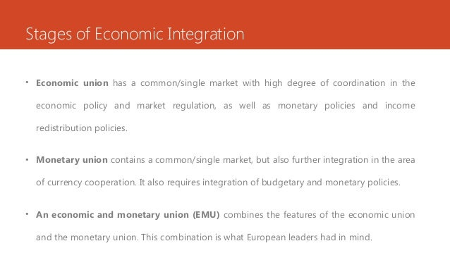 Stages of Economic Integration • Economic union has a common/single market with high degree of coordination in the economi...