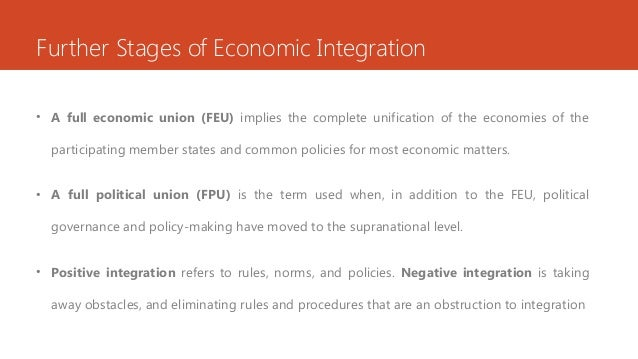 Further Stages of Economic Integration • A full economic union (FEU) implies the complete unification of the economies of ...