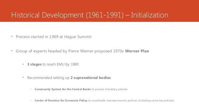 Historical Development (1961-1991) – Initialization • Process started in 1969 at Hague Summit • Group of experts headed by...