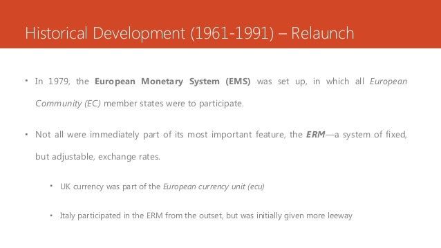 Historical Development (1961-1991) – Relaunch • In 1979, the European Monetary System (EMS) was set up, in which all Europ...