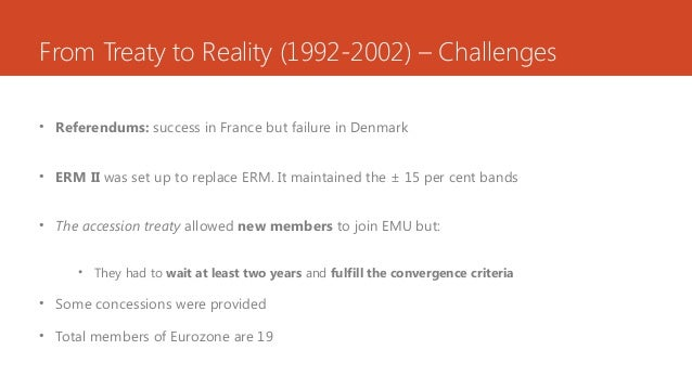 From Treaty to Reality (1992-2002) – Challenges • Referendums: success in France but failure in Denmark • ERM II was set u...
