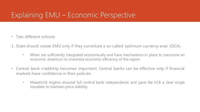 Explaining EMU – Economic Perspective • Two different schools 1. State should create EMU only if they constitute a so-call...