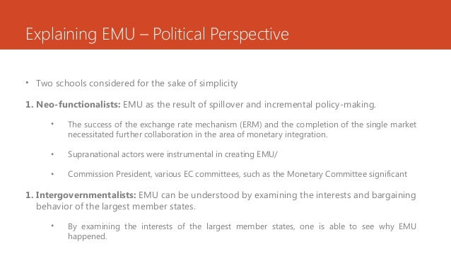 Explaining EMU – Political Perspective • Two schools considered for the sake of simplicity 1. Neo-functionalists: EMU as t...