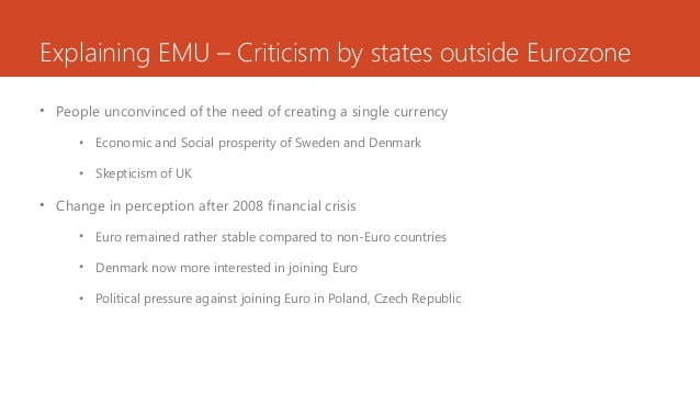 Explaining EMU – Criticism by states outside Eurozone • People unconvinced of the need of creating a single currency • Eco...