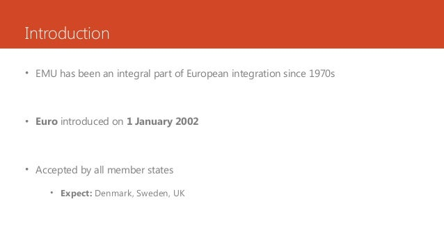 Introduction • EMU has been an integral part of European integration since 1970s • Euro introduced on 1 January 2002 • Acc...