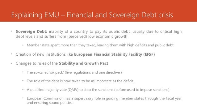 Explaining EMU – Financial and Sovereign Debt crisis • Sovereign Debt: inability of a country to pay its public debt, usua...