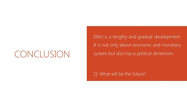 CONCLUSION EMU is a lengthy and gradual development. It is not only about economic and monetary system but also has a poli...