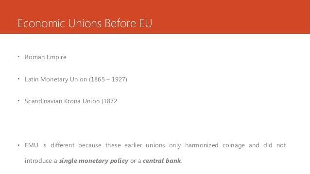Economic Unions Before EU • Roman Empire • Latin Monetary Union (1865 – 1927) • Scandinavian Krona Union (1872 • EMU is di...