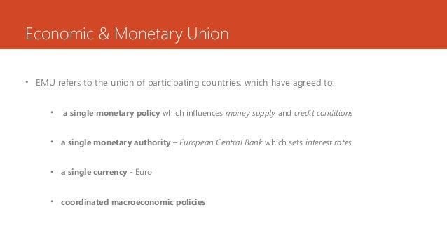 Economic & Monetary Union • EMU refers to the union of participating countries, which have agreed to: • a single monetary ...